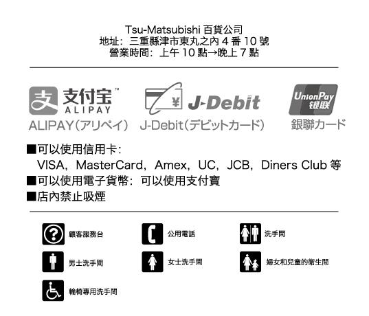樓層簡介 歡迎光臨 松菱百貨公司 交通方式(地圖) 地址:三重縣津市東丸之內4番10號 營業時間:上午10點→晚上7點 公休:週二(不定期) 可以使用信用卡:  VISA,MasterCard,Amex,UC,JCB,Diners Club等 可以使用電子貨幣:可以使用支付寶 免稅手續辦理櫃檯:6樓禮券販售處 免費Wi-Fi區 店內禁止吸煙
